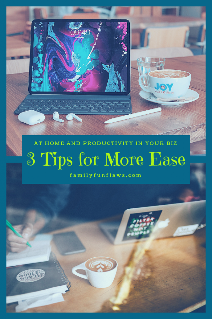 3 Tips for More Ease at Home and Productivity in Your Biz